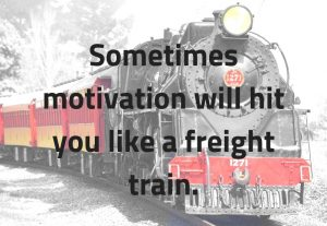 Sometimes motivation will hit you like a freight train.
