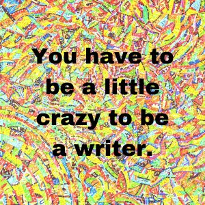 You have to be a little crazy to be a writer.