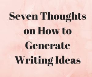 Seven thoughts on How to Generate Writing Ideas